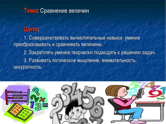 Тема: Сравнение величин Цели: 1. Совершенствовать вычислительные навыки, ум...