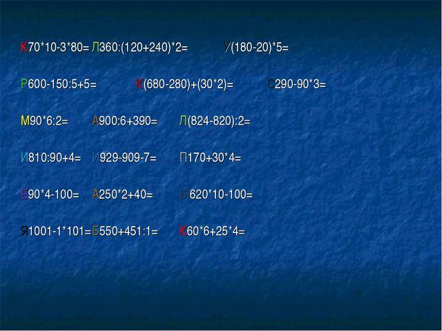 К70*10-3*80=Л360:(120+240)*2=У(180-20)*5= Р600-150:5+5=К(680-280)+(30*...