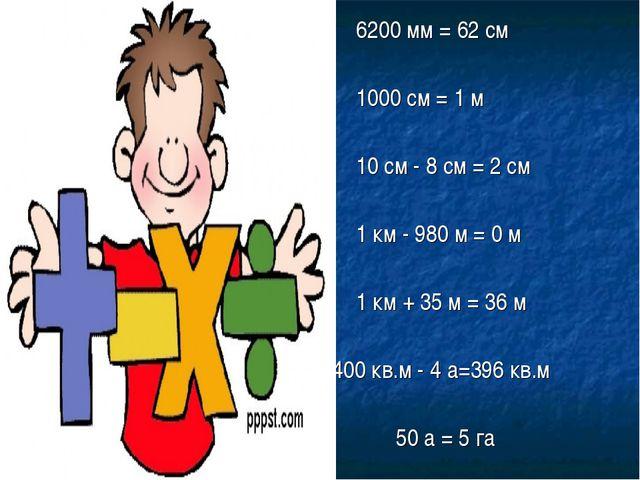 6200 мм = 62 см 1000 см = 1 м 10 см - 8 см = 2 см 1 км - 980 м = 0 м 1 к...