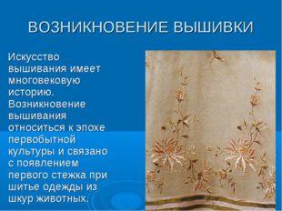 ВОЗНИКНОВЕНИЕ ВЫШИВКИ Искусство вышивания имеет многовековую историю. Возникн