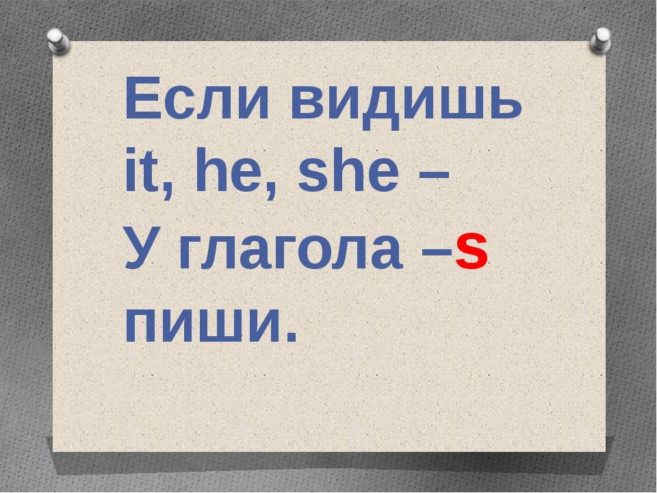 Если видишь it, he, she – У глагола –s пиши.