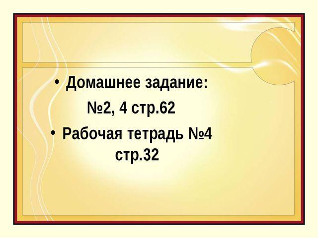 Домашнее задание: №2, 4 стр.62 Рабочая тетрадь №4 стр.32