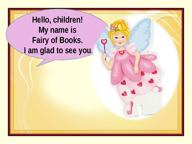 Hello, children! My name is Fairy of Books. I am glad to see you.