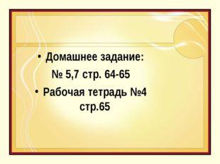 Домашнее задание: № 5,7 стр. 64-65 Рабочая тетрадь №4 стр.65