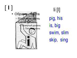 [ I ] Ii [I] pig, his is, big swim, slim skip, sing