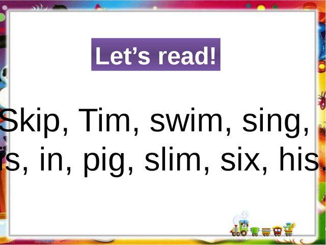 Let's read! Skip, Tim, swim, sing, is, in, pig, slim, six, his.