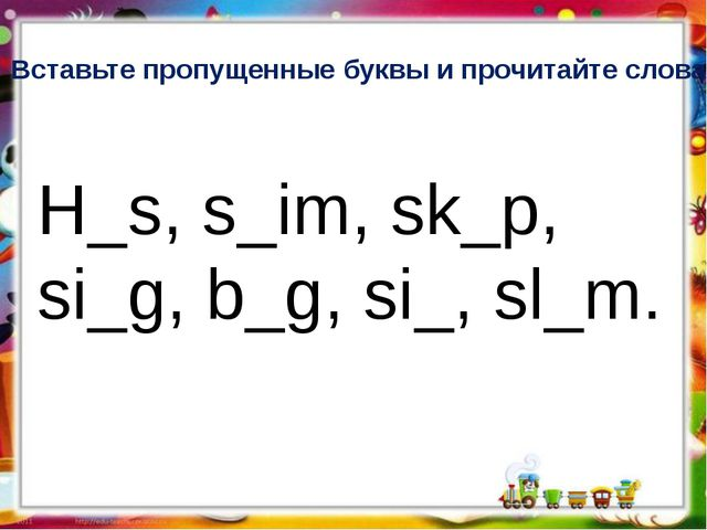 Вставьте пропущенные буквы и прочитайте слова. H_s, s_im, sk_p, si_g, b_g, si...