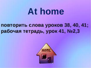 At home повторить слова уроков 38, 40, 41; рабочая тетрадь, урок 41, №2,3