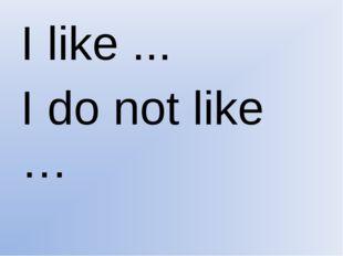 I like ... I do not like …