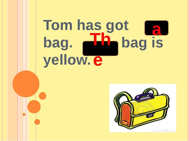 Tom has got bag. bag is yellow. a The