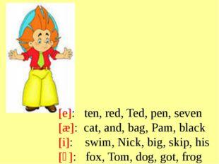 e: ten, red, Ted, pen, seven æ: cat, and, bag, Pam, black i: swim, Nick