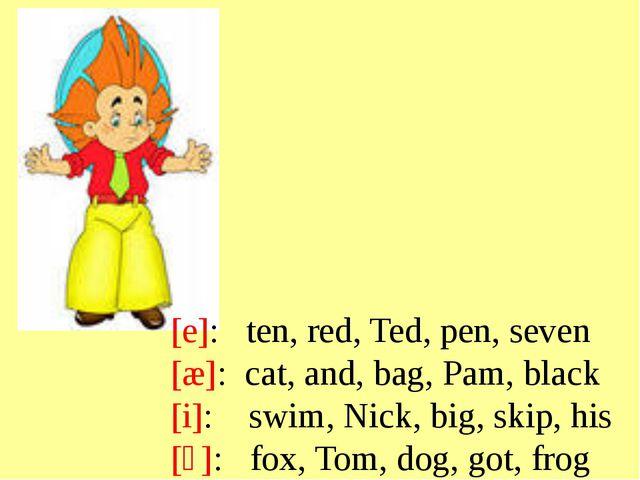 e: ten, red, Ted, pen, seven æ: cat, and, bag, Pam, black i: swim, Nick...