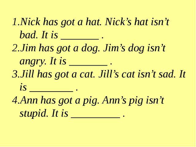 Nick has got a hat. Nick's hat isn't bad. It is _______ . Jim has got a dog....