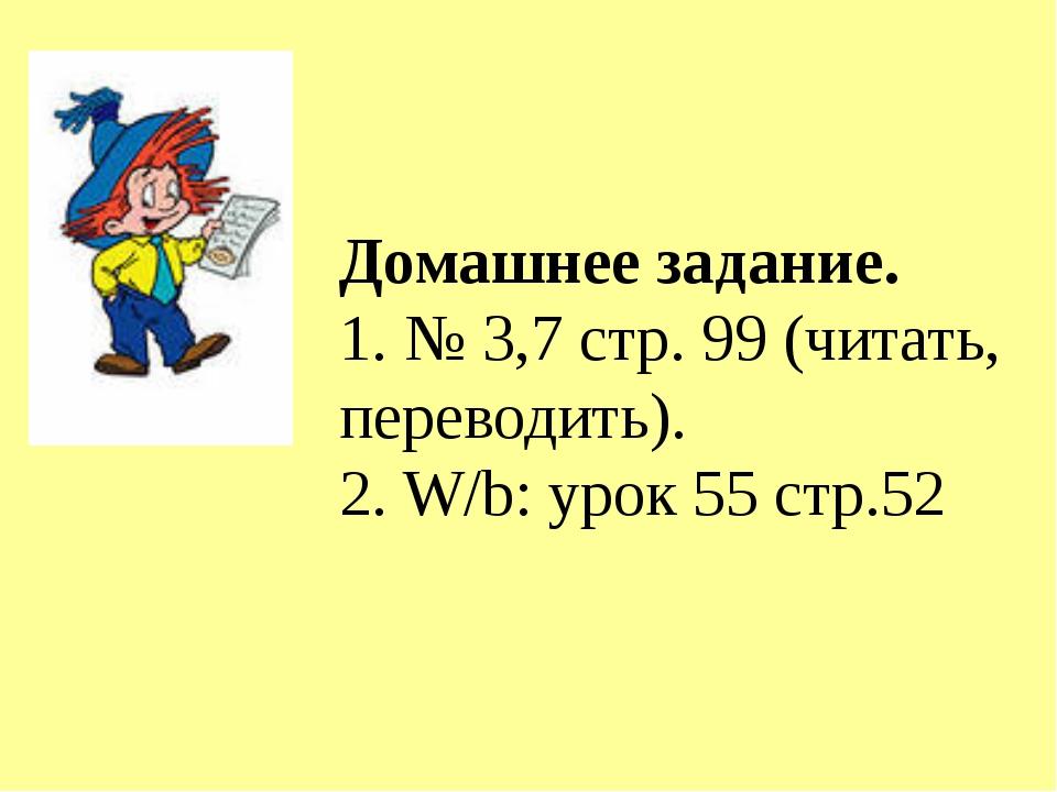 Домашнее задание. 1. № 3,7 стр. 99 (читать, переводить). 2. W/b: урок 55 стр....