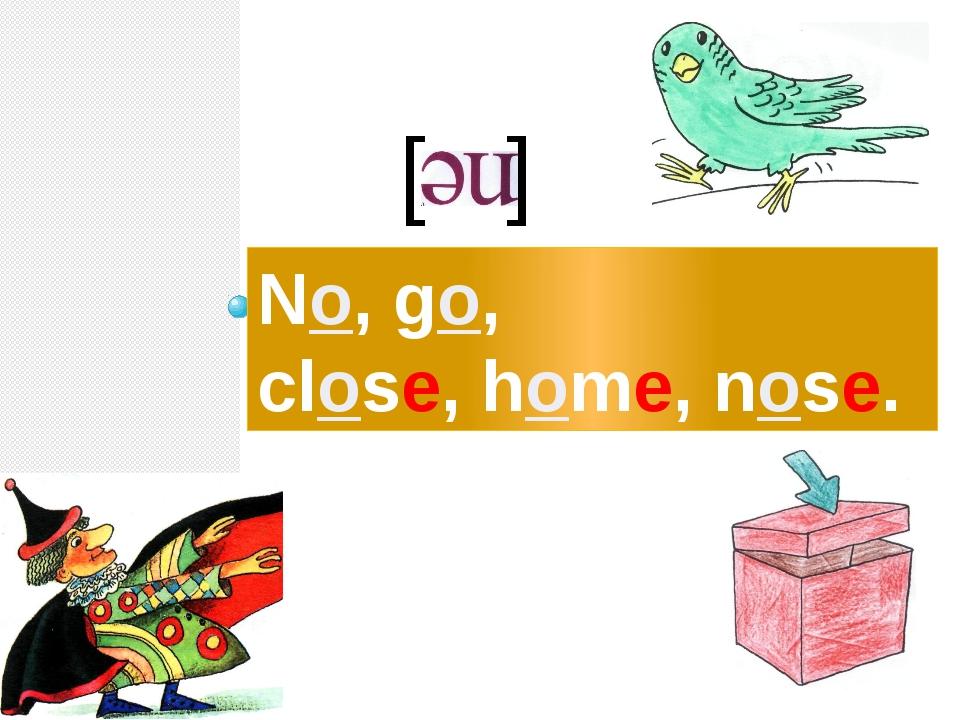 No, go, close, home, nose. [ ]