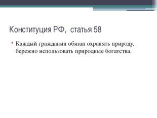 Конституция РФ, статья 58 Каждый гражданин обязан охранять природу, бережно и