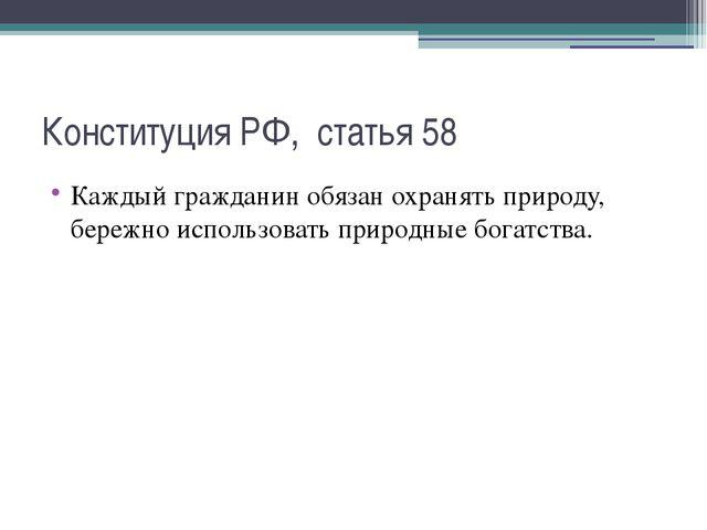 Конституция РФ, статья 58 Каждый гражданин обязан охранять природу, бережно и...