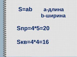 S=ab a-длина b-ширина Sпр=4*5=20 Sкв=4*4=16