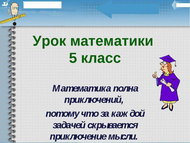 Урок математики 5 класс Математика полна приключений, потому что за каждой за...