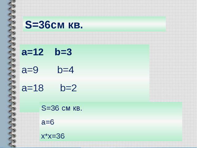 S=36см кв. a=12 b=3 a=9 b=4 a=18 b=2 S=36 см кв. a=6 x*x=36