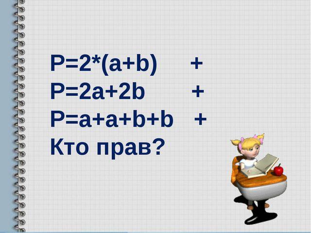 Р=2*(a+b) + P=2a+2b + P=a+a+b+b + Кто прав?