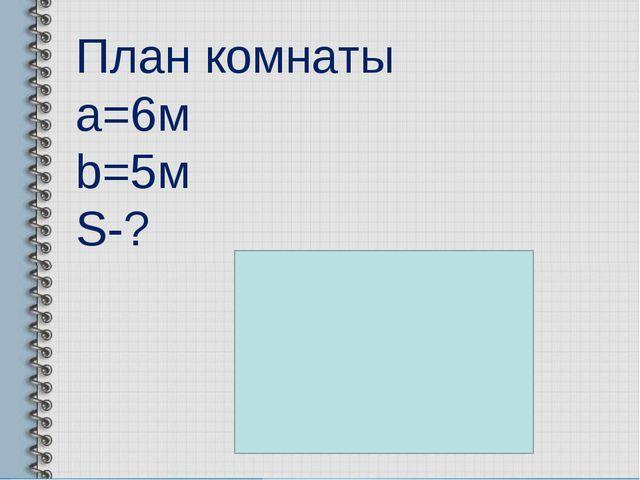 План комнаты a=6м b=5м S-?