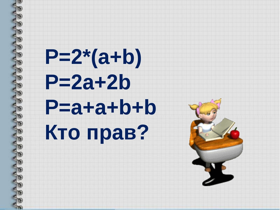 Р=2*(a+b) P=2a+2b P=a+a+b+b Кто прав?