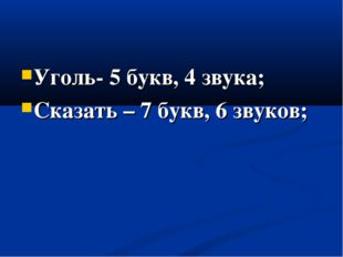 Уголь- 5 букв, 4 звука; Сказать – 7 букв, 6 звуков;