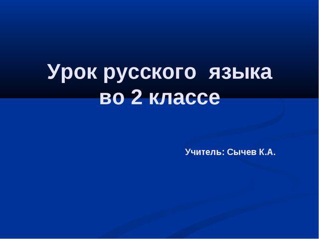 Урок русского языка во 2 классе Учитель: Сычев К.А.