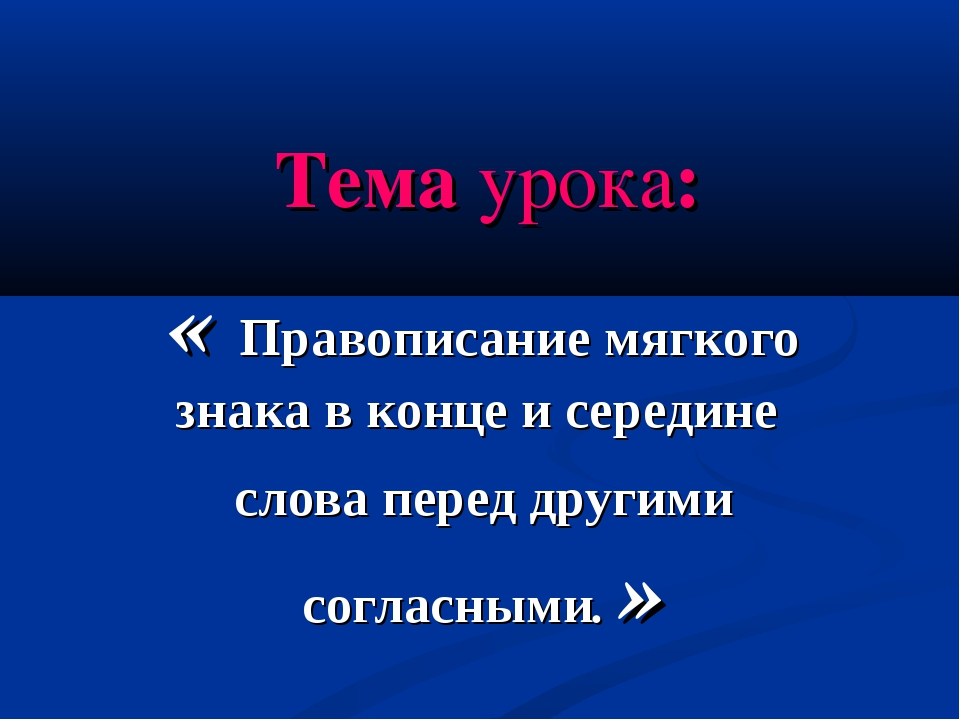 Тема урока: « Правописание мягкого знака в конце и середине слова перед други...