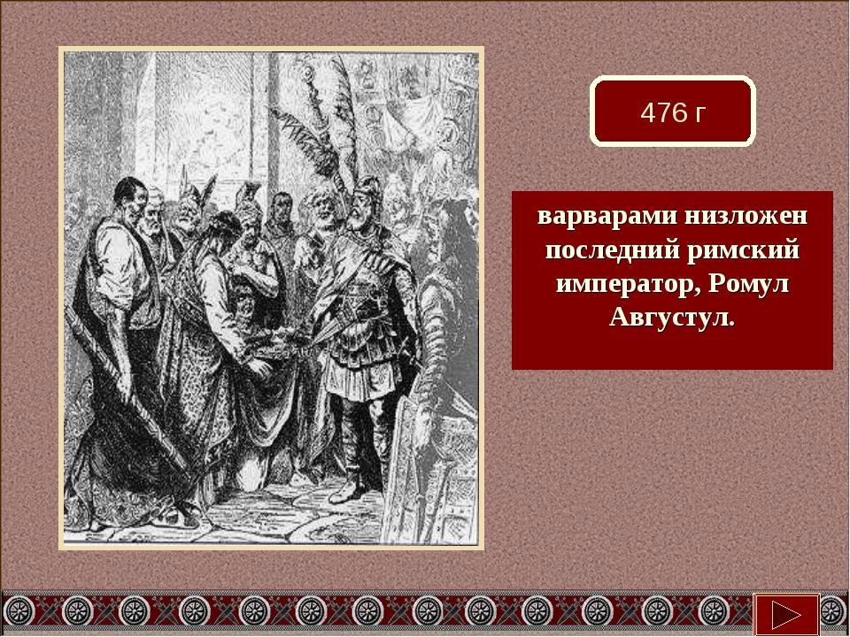 476 г варварами низложен последний римский император, Ромул Августул.