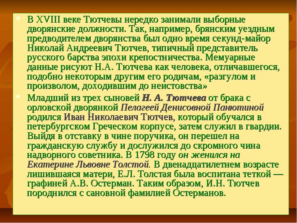 В XVIII веке Тютчевы нередко занимали выборные дворянские должности. Так, нап...