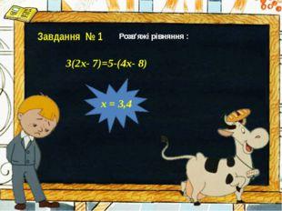 Завдання № 1 х = 3,4 Розв′яжі рівняння : 3(2х- 7)=5-(4х- 8)