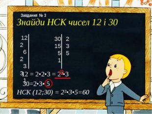 Знайди НСК чисел 12 і 30 12 2 6 2 3 3 1 30 2 15 3 5 5 1 12 = 2•2•3 = 2²•3 30=