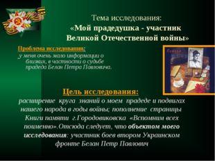 Тема исследования: «Мой прадедушка - участник Великой Отечественной войны» Пр