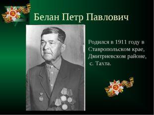 Белан Петр Павлович Родился в 1911 году в Ставропольском крае, Дмитриевском р