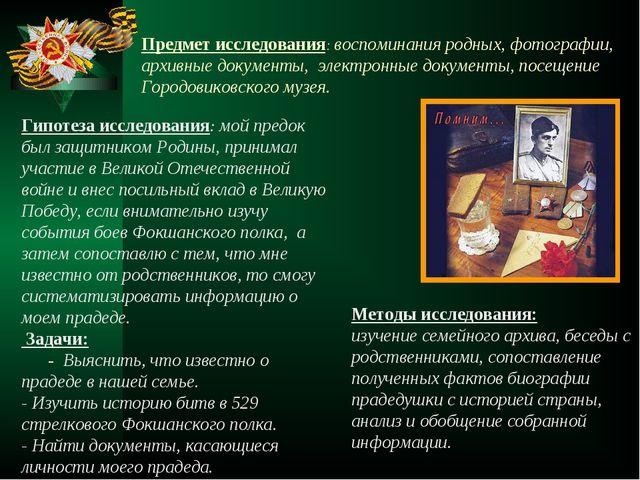 Предмет исследования:воспоминания родных, фотографии, архивные документы, э...