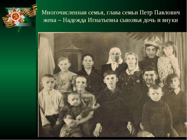 Многочисленная семья, глава семьи Петр Павлович жена – Надежда Игнатьевна сын...