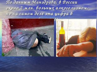 По данным Минздрава, в России около 2 млн. больных алкоголизмом, но на самом