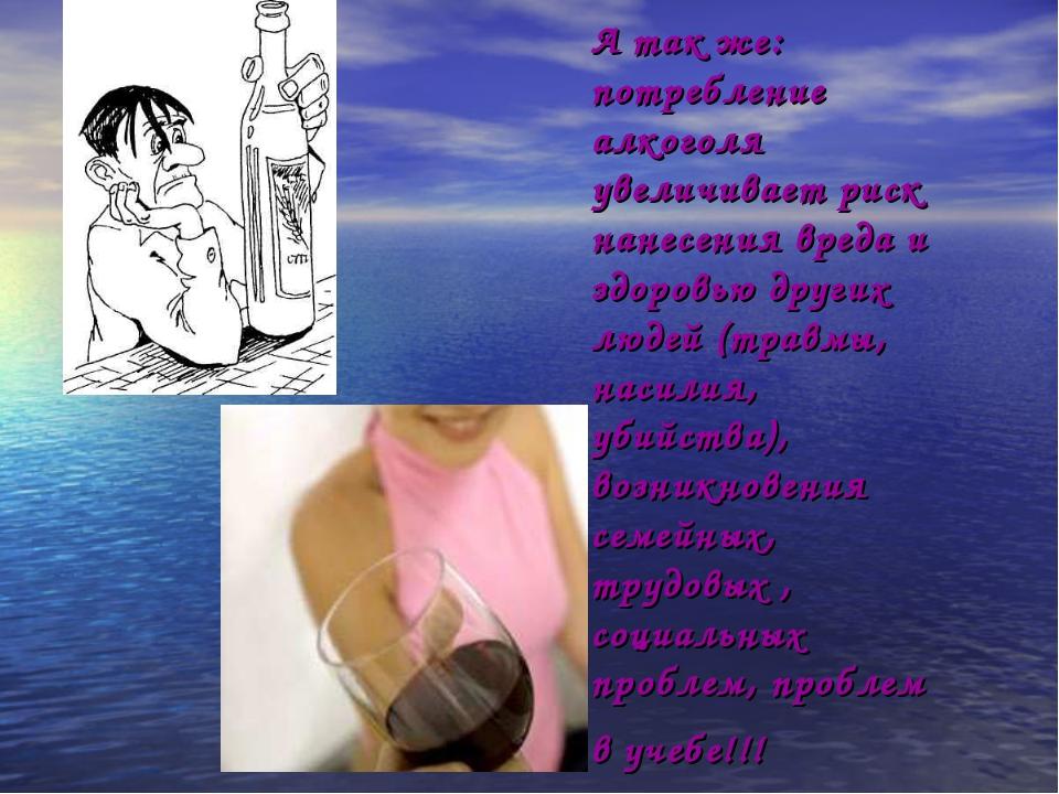 А так же: потребление алкоголя увеличивает риск нанесения вреда и здоровью др...