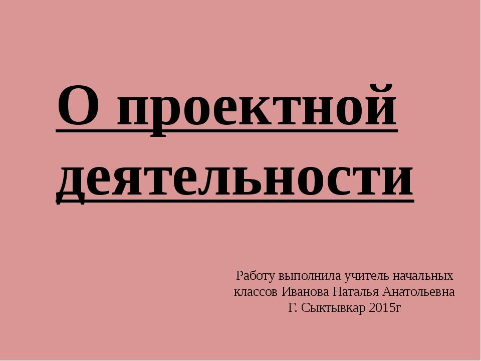 О проектной деятельности Работу выполнила учитель начальных классов Иванова Н...