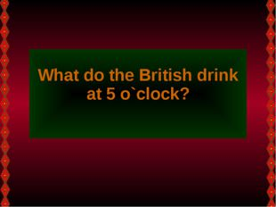 What do the British drink at 5 o`clock?