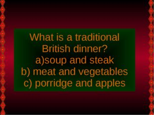 What is a traditional British dinner? soup and steak meat and vegetables porr