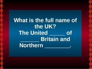 What is the full name of the UK? The United _____ of ______ Britain and Nort