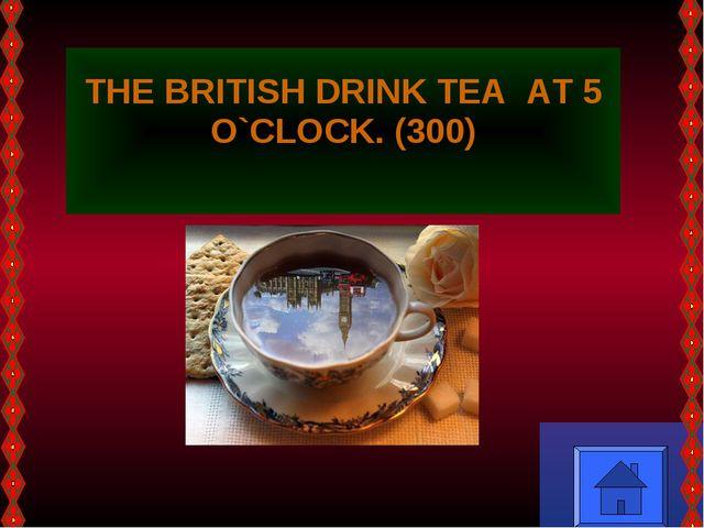 THE BRITISH DRINK TEA AT 5 O`CLOCK. (300)