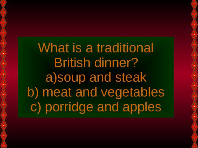 What is a traditional British dinner? soup and steak meat and vegetables porr...