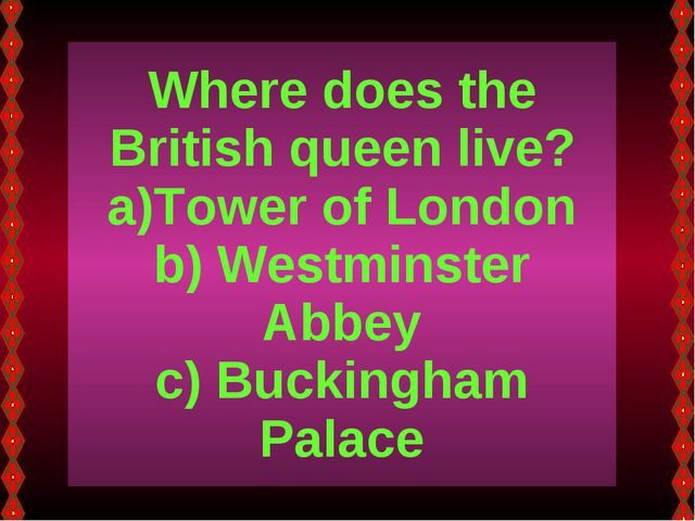 Where does the British queen live? Tower of London Westminster Abbey Buckingh...
