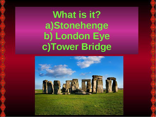 What is it? Stonehenge London Eye Tower Bridge