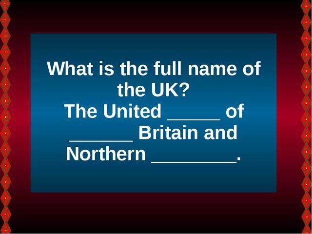 What is the full name of the UK? The United _____ of ______ Britain and Nort...