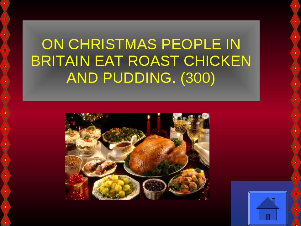 ON CHRISTMAS PEOPLE IN BRITAIN EAT ROAST CHICKEN AND PUDDING. (300)